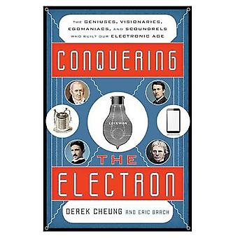 Conquering the Electron - The Geniuses - Visionaries - Egomaniacs - an