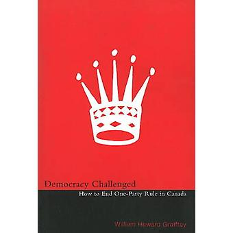 Democracy Challenged - How to End One-Party Rule in Canada by Heward G