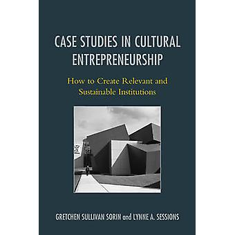 Case Studies in Cultural Entrepreneurship by Gretchen Sorin & Lynne A. Sessions