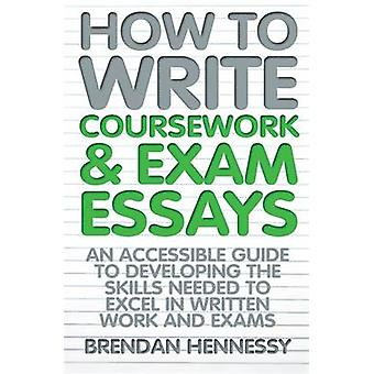 How to Write Coursework  Exam Essays by Brendan Hennessy