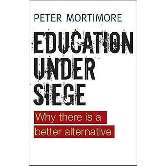 Education Under Siege - Why There is a Better Alternative by Peter Mor