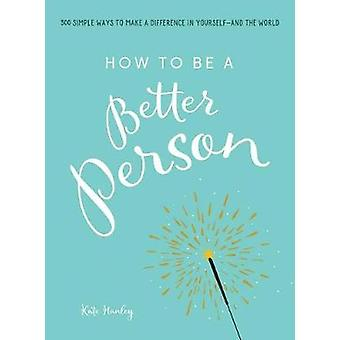 How to Be a Better Person - 300 Simple Ways to Make a Difference in Yo