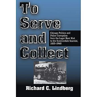 To Serve and Collect: Chicago Politics and Police Corruption from the Lager Beer Riot to the Summerdale Scandal  1855-1960