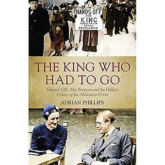 The King Who Had To Go: Edward VIII, Mrs. Simpson and the Hidden Politics of� the Abdication Crisis
