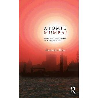 Atomic Mumbai  Living with the Radiance of a Thousand Suns by Kaur & Raminder