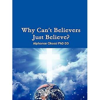 Why Cant Believers Just Believe by Okossi PhD & Alphonse