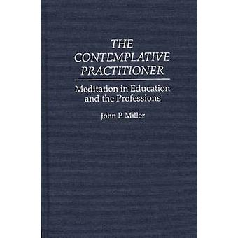 The Contemplative Practitioner Meditation in Education and the Professions by Miller & John P.