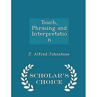Touch Phrasing and Interpretation  Scholars Choice Edition by Johnstone & J. Alfred