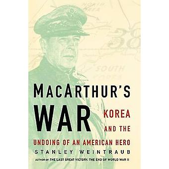 MacArthurs War Korea and the Undoing of an American Hero by Weintraub & Stanley