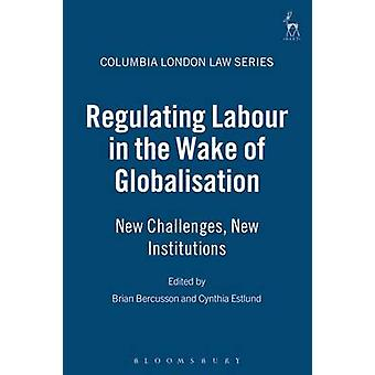 Regulating Labour in the Wake of Globalisation New Challenges New Institutions by Bercusson & Brian