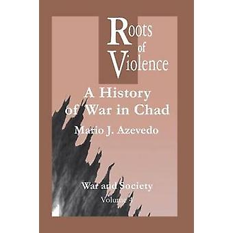 The Roots of Violence A History of War in Chad by Azevedo & Mario J.