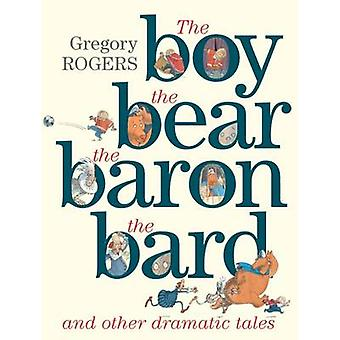 the Boy the Bear the Baron the Bard and Other Dramatic Tales by Gregory Rogers
