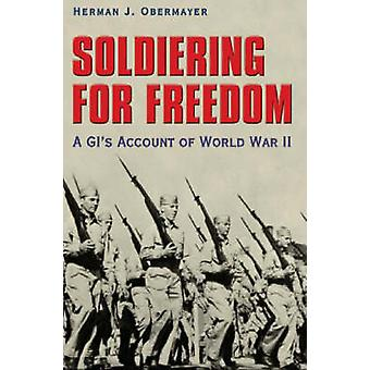 Soldiering for Freedom - A GI's Account of World War II by Herman J. O