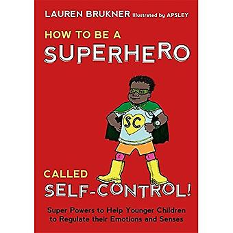 How to Be a Superhero Called Self-Control!: Super Powers to Help Younger Children to Regulate their Emotions and...