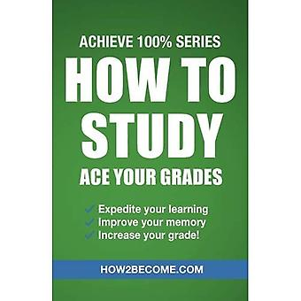 How to Study: Ace Your Grades: Achieve 100% Series� Revision/Study Guide