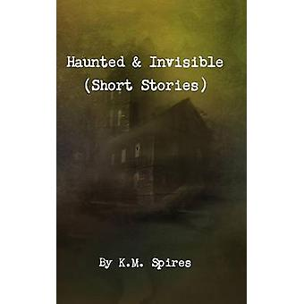 Haunted  Invisible Short Stories by Spires & K. M.