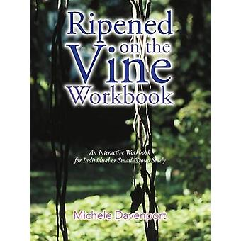 Ripened on the Vine Workbook An Interactive Workbook for Individual or SmallGroup Study by Davenport & Michele