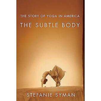 The Subtle Body - The Story of Yoga in America by Stefanie Syman - 978