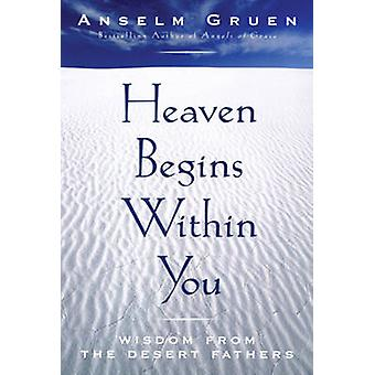 Heaven Begins Within You - Wisdom from the Desert Fathers by Anselm Gr