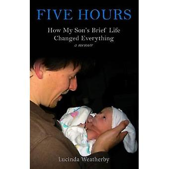 Five Hours - How My Son's Brief Life Changed Everything by Lucinda Wea