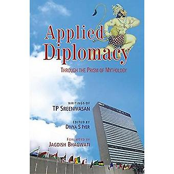 Applied Diplomacy - Through the Prism of Mythology by T.P. Sreenivasan
