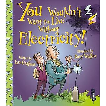 You Wouldnt Want To Live Without Electricity by Ian Graham & Illustrated by Rory Walker