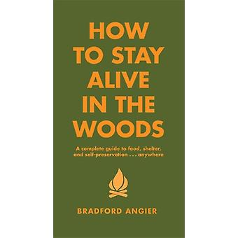 How To Stay Alive In The Woods: A Complete Guide to Food Shelter and Self-Preservation Anywhere (Hardcover) by Angier Bradford