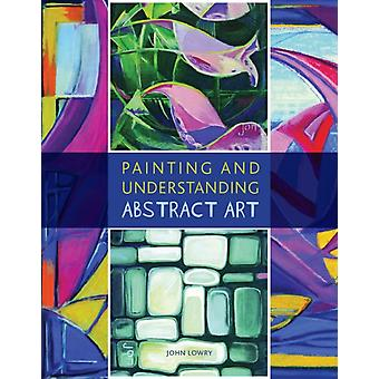 Painting and Understanding Abstract Art (Paperback) by Lowry John