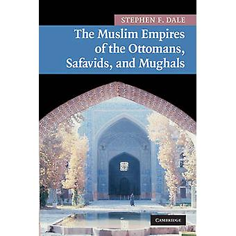 Muslim Empires of the Ottomans Safavids and Mughals by Stephen F Dale