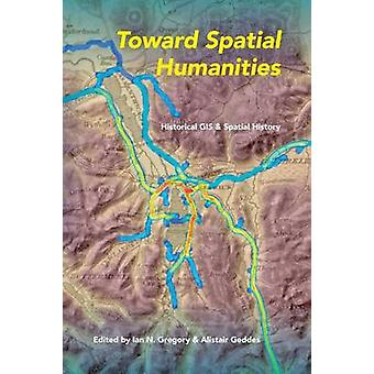 Toward Spatial Humanities Historical GIS and Spatial History par Ian N Gregory et édité par Alistair Geddes