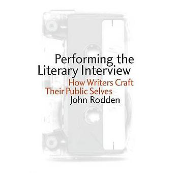 Performing the Literary Interview How Writers Craft Their Public Selves by Rodden & John