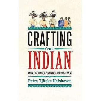Crafting The Indian Knowledge Desire and Play in Indianist Reenactment by Kalshoven & Petra Tjitske