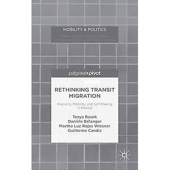 Rethinking Transit Migration Precarity Mobility and SelfMaking in Mexico by Basok & Tanya