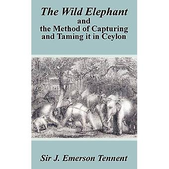 The Wild Elephant and the Method of Capturing and Taming It in Ceylon by Tennent & James Emerson