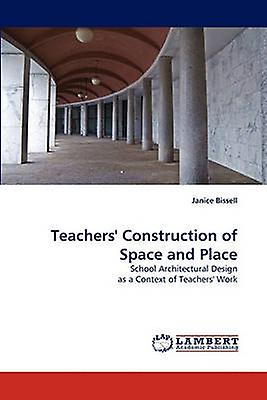 Teachers Construction of Space and Place by Bissell & Janice