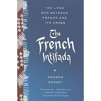 The French Intifada - The Long War Between France and Its Arabs by And