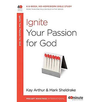 Ignite Your Passion for God by Kay Arthur - Mark Sheldrake - 97816014