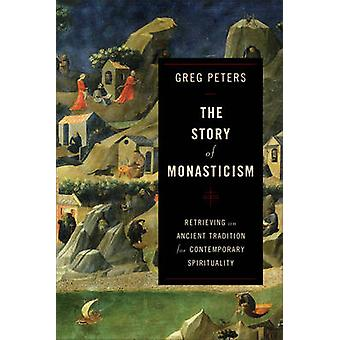 The Story of Monasticism  Retrieving an Ancient Tradition for Contemporary Spirituality by Greg Peters