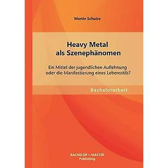 Heavy Metal ALS Szenephanomen Ein Mittel Der Jugendlichen Auflehnung Oder Die Manifestierung Eines Lebensstils by Schulze & Martin