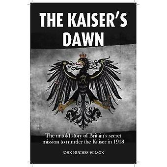 The Kaiser's Dawn - The Untold Story of Britain's Secret Mission to Mu