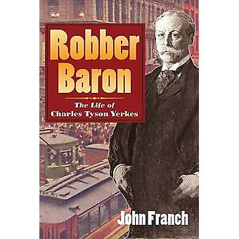 Robber Baron - The Life of Charles Tyson Yerkes by John Franch - 97802