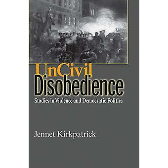 Uncivil Disobedience - Studies in Violence and Democratic Politics by