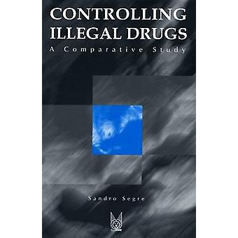 Controlling Illegal Drugs - A Comparative Study by Sandro Segre - Nora