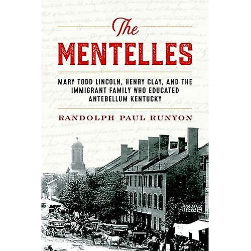 The Mentelles  Mary Todd Lincoln, Henry Clay, and the Immigrant Family Who Educated Antebellum Kentucky