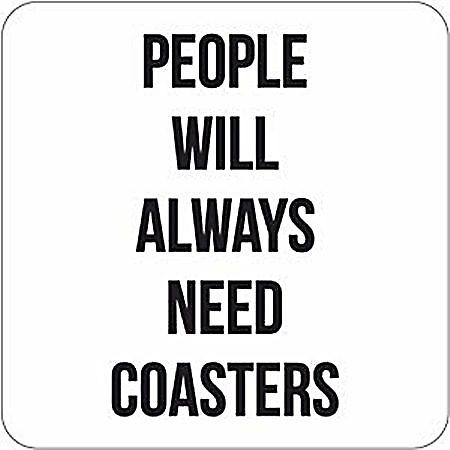 People Will Always Need Coasters funny drinks mat/coaster    (dm)