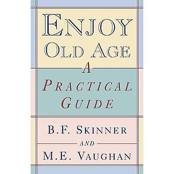 Enjoy Old Age A Practical Guide by Skinner & Burrhus Frederic