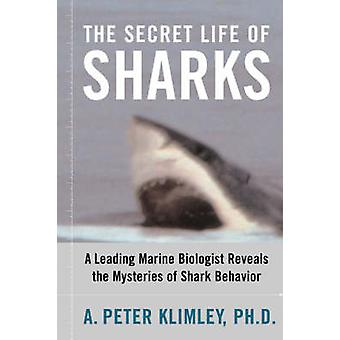 The Secret Life of Sharks A Leading Marine Biologist Reveals the Mysteries of Shark Behavior by Klimley & A. Peter