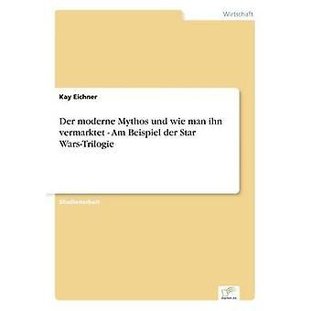 Der moderne Mythos Und Wie Man ihn-Vermarktet bin Beispiel der Sterne WarsTrilogie von & Kay Eichner