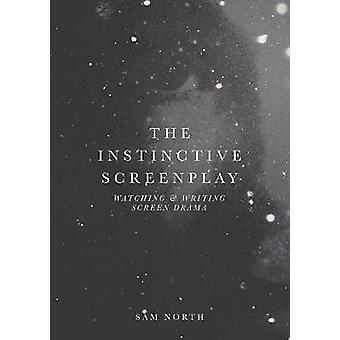 The Instinctive Screenplay - Watching and Writing Screen Drama by Sam