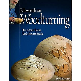 Ellsworth on Turning - How a Master Creates Bowls - Pots - and Vessels